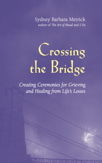 Crossing the Bridge: Creating Ceremonies for Grieving and Healing from Life's Losses